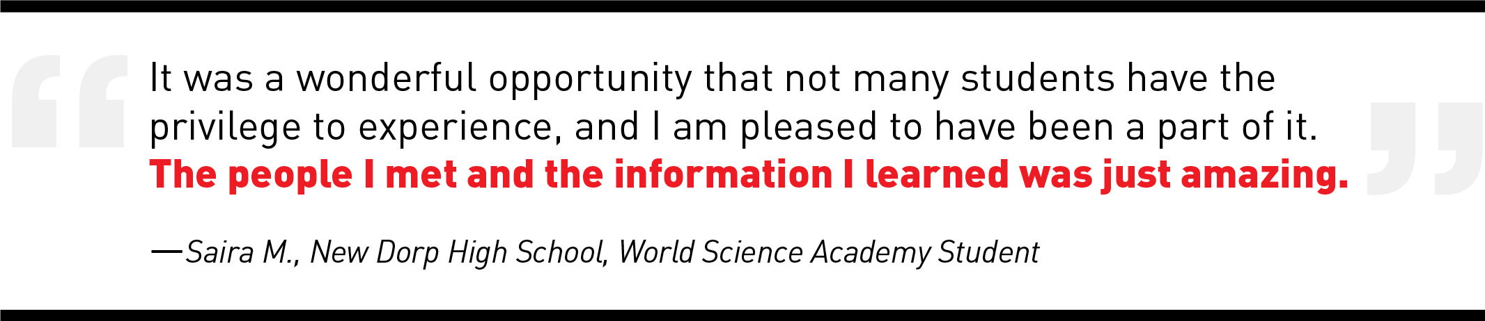 It was a wonderful opportunity that not many students have the  privilege to experience, and I am pleased to have been a part of it.  The people I met and the information I learned was just amazing. —Saira M., New Dorp High School, World Science Academy Student